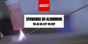 Spawarka do aluminium – TIG AC DC czy TIG DC